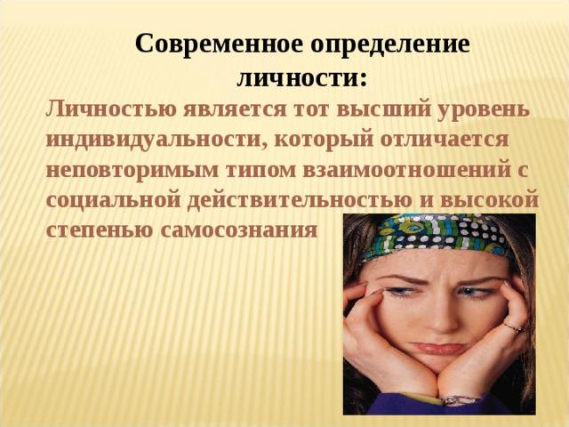 Современное определение личности: Личностью является тот высший уровень индивидуальности, который отличается неповторимым типом взаимоотношений с социальной действительностью и высокой степенью самосознания