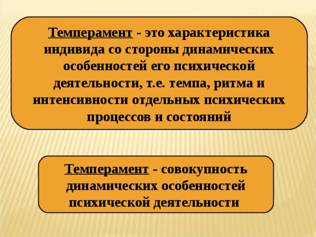 Темперамент - это характеристика индивида со стороны динамических особенностей его психической деятельности, т.е. темпа, ритма и интенсивности отдельных психических процессов и состояний Темперамент - совокупность динамических особенностей психической деятельности