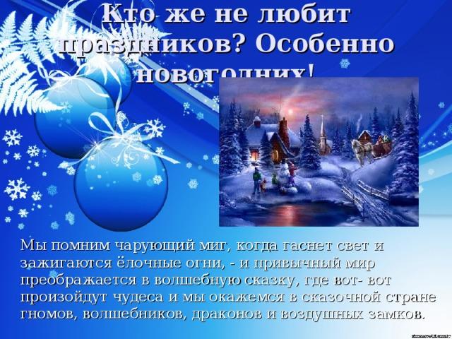 Кто же не любит праздников? Особенно новогодних!  Мы помним чарующий миг, когда гаснет свет и зажигаются ёлочные огни, - и привычный мир преображается в волшебную сказку, где вот- вот произойдут чудеса и мы окажемся в сказочной стране гномов, волшебников, драконов и воздушных замков.