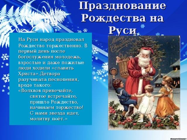 Празднование Рождества на Руси  На Руси народ праздновал  Рождество торжественно. В первый день после богослужения молодежь, взрослые и даже пожилые люди ходили «славить Христа».Детвора разучивала песнопения, вроде такого:   «Волхвов привечайте,   святое встречайте,   пришло Рождество,   начинаем торжество!   С нами звезда идет,   молитву поёт.»