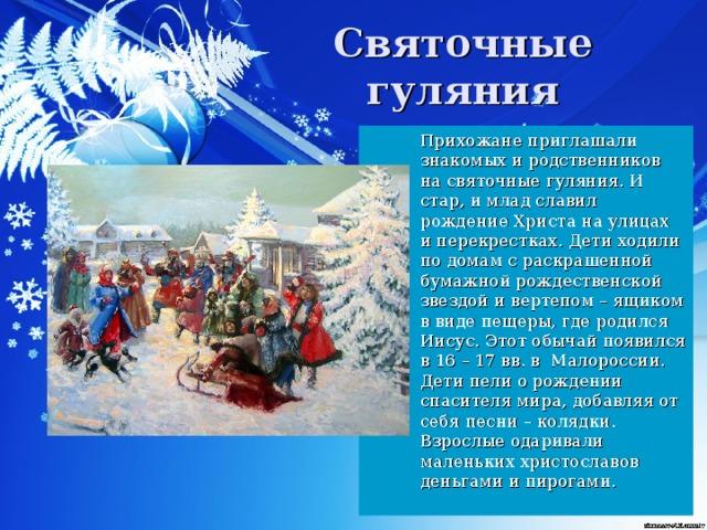 Святочные гуляния  Прихожане приглашали знакомых и родственников на святочные гуляния. И стар, и млад славил рождение Христа на улицах и перекрестках. Дети ходили по домам с раскрашенной бумажной рождественской звездой и вертепом – ящиком в виде пещеры, где родился Иисус. Этот обычай появился в 16 – 17 вв. в Малороссии. Дети пели о рождении спасителя мира, добавляя от себя песни – колядки. Взрослые одаривали маленьких христославов деньгами и пирогами.