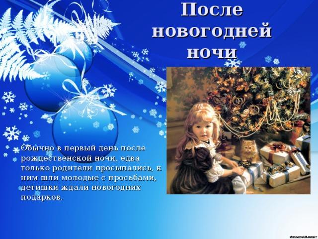 После новогодней ночи  Обычно в первый день после рождественской ночи, едва только родители просыпались, к ним шли молодые с просьбами, детишки ждали новогодних подарков.