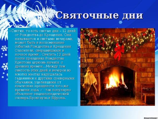 «Святки, то есть святые дни – 12 дней от Рождества до Крещения. Они называются и святыми вечерами, может быть в воспоминание событий Рождества и Крещения Спасителя, свершившихся в ночное время . Святить 12 дней после праздника Рождества Христова церковь начала с древних времен…Между тем святость этих дней и вечеров во многих местах нарушалась гаданиями и другими суеверными обычаями, уцелевшими от языческих празднеств того же времени года, » - так популярно объясняет энциклопедический словарь Брокгауза и Ефрона.