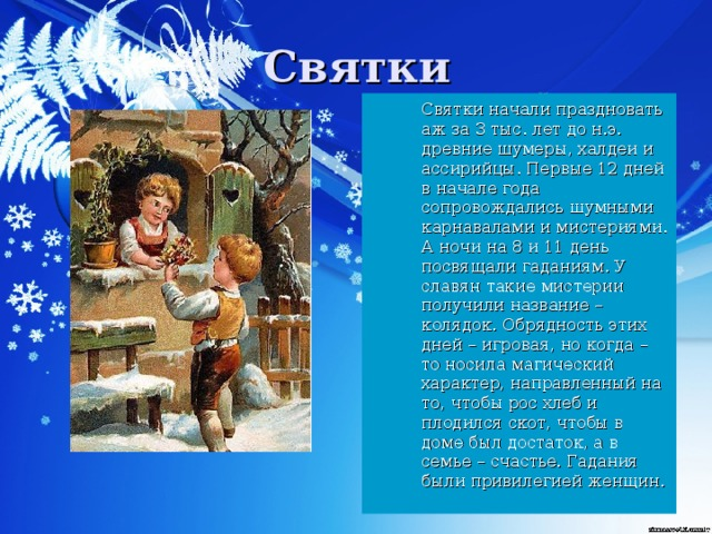 Святки начали праздновать аж за 3 тыс. лет до н.э. древние шумеры, халдеи и ассирийцы. Первые 12 дней в начале года сопровождались шумными карнавалами и мистериями. А ночи на 8 и 11 день посвящали гаданиям. У славян такие мистерии получили название – колядок. Обрядность этих дней – игровая, но когда – то носила магический характер, направленный на то, чтобы рос хлеб и плодился скот, чтобы в доме был достаток, а в семье – счастье. Гадания были привилегией женщин.
