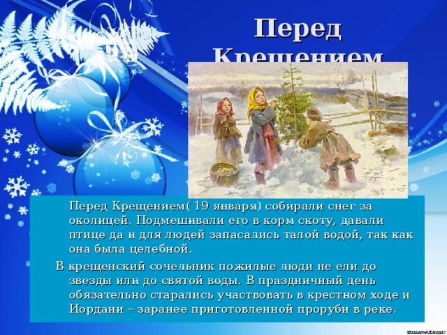 Перед Крещением   Перед Крещением( 19 января) собирали снег за околицей. Подмешивали его в корм скоту, давали птице да и для людей запасались талой водой, так как она была целебной. В крещенский сочельник пожилые люди не ели до звезды или до святой воды.  В праздничный день обязательно старались участвовать в крестном ходе и Иордани – заранее приготовленной проруби в реке.