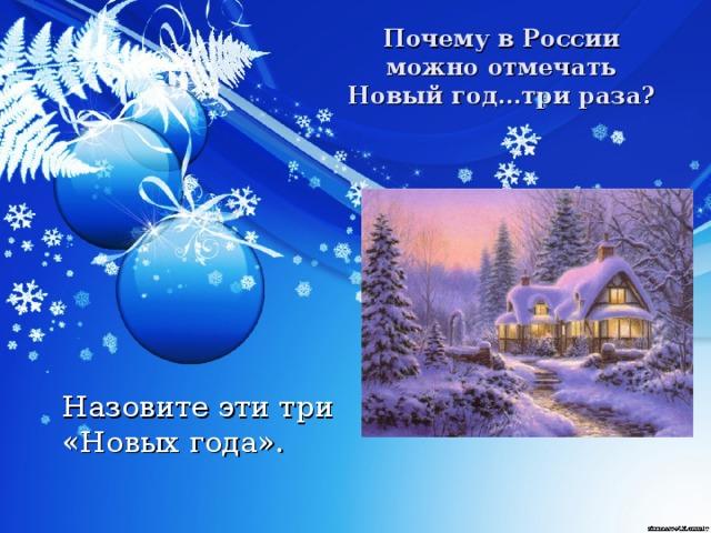 Почему в России можно отмечать Новый год…три раза?  Назовите эти три  «Новых года».