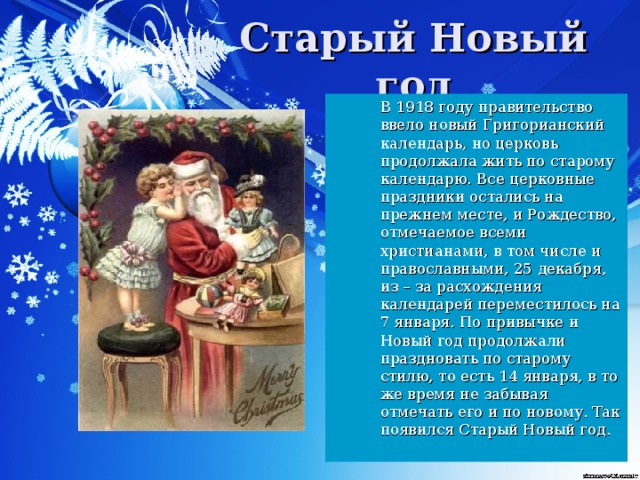 В 1918 году правительство ввело новый Григорианский календарь, но церковь продолжала жить по старому календарю. Все церковные праздники остались на прежнем месте, и Рождество, отмечаемое всеми христианами, в том числе и православными, 25 декабря, из – за расхождения календарей переместилось на 7 января. По привычке и Новый год продолжали праздновать по старому стилю, то есть 14 января, в то же время не забывая отмечать его и по новому. Так появился Старый Новый год.