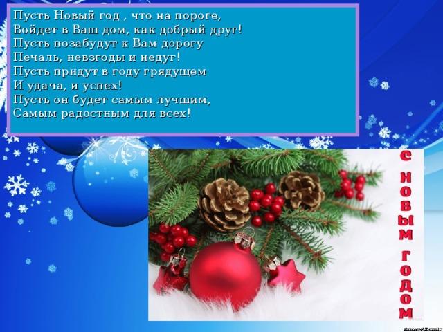Пусть Новый год , что на пороге,    Войдет в Ваш дом, как добрый друг!    Пусть позабудут к Вам дорогу     Печаль, невзгоды и недуг!  Пусть придут в году грядущем     И удача, и успех!    Пусть он будет самым лучшим,    Самым радостным для всех!