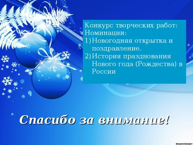 Конкурс творческих работ: Номинации: Новогодняя открытка и поздравление. История празднования Нового года (Рождества) в России  Спасибо за внимание!