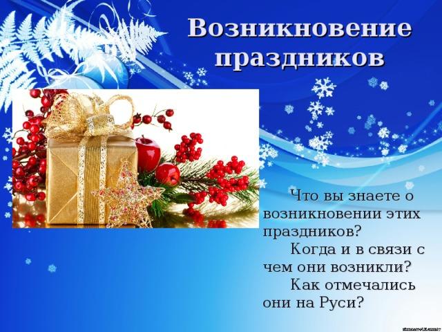 Возникновение праздников   Что вы знаете о возникновении этих праздников?    Когда и в связи с чем они возникли?   Как отмечались они на Руси?