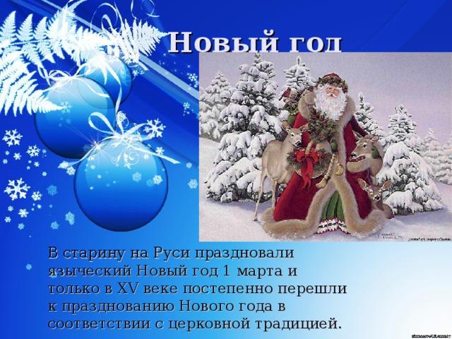 В старину на Руси праздновали языческий Новый год 1 марта и только в XV веке постепенно перешли к празднованию Нового года в соответствии с церковной традицией.