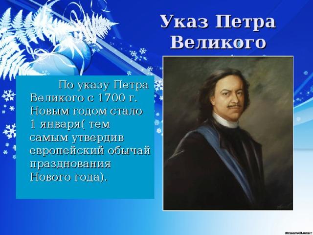 Указ Петра Великого   По указу Петра Великого с 1700 г. Новым годом стало 1 января( тем самым утвердив европейский обычай празднования Нового года).