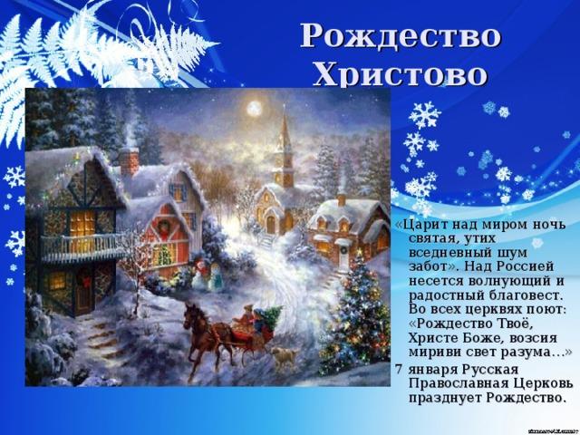 Рождество Христово «Царит над миром ночь святая, утих вседневный шум забот». Над Россией несется волнующий и радостный благовест. Во всех церквях поют: «Рождество Твоё, Христе Боже, возсия мириви свет разума…» 7 января Русская Православная Церковь празднует Рождество.