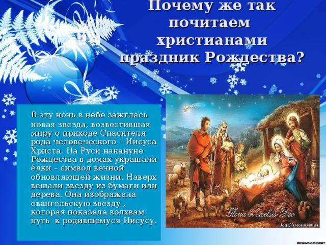 Почему же так почитаем христианами праздник Рождества?  В эту ночь в небе зажглась новая звезда, возвестившая миру о приходе Спасителя рода человеческого – Иисуса Христа. На Руси накануне Рождества в домах украшали ёлки – символ вечной обновляющей жизни. Наверх вешали звезду из бумаги или дерева. Она изображала евангельскую звезду , которая показала волхвам путь к родившемуся Иисусу.