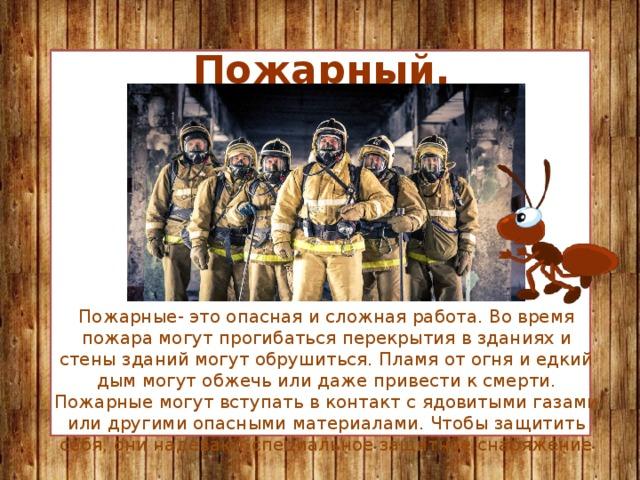 Пожарный. Пожарные- это опасная и сложная работа. Во время пожара могут прогибаться перекрытия в зданиях и стены зданий могут обрушиться. Пламя от огня и едкий дым могут обжечь или даже привести к смерти. Пожарные могут вступать в контакт с ядовитыми газами или другими опасными материалами. Чтобы защитить себя, они надевают специальное защитное снаряжение