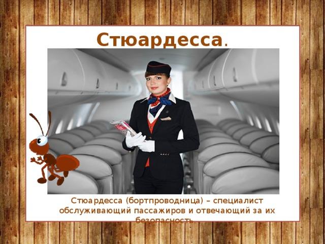 Стюардесса . Стюардесса (бортпроводница) – специалист обслуживающий пассажиров и отвечающий за их безопасность.