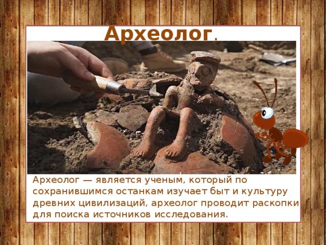 Археолог . Археолог — является ученым, который по сохранившимся останкам изучает быт и культуру древних цивилизаций, археолог проводит раскопки для поиска источников исследования.