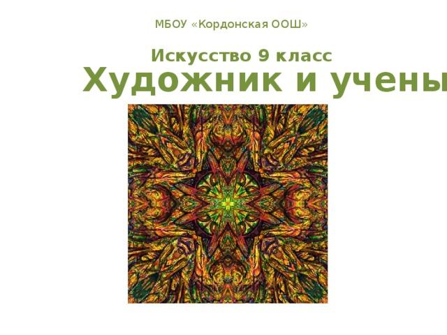 МБОУ «Кордонская ООШ» Искусство 9 класс Художник и ученый
