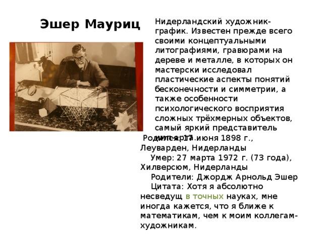 Эшер Мауриц Нидерландский художник-график. Известен прежде всего своими концептуальными литографиями, гравюрами на дереве и металле, в которых он мастерски исследовал пластические аспекты понятий бесконечности и симметрии, а также особенности психологического восприятия сложных трёхмерных объектов, самый яркий представитель имп-арта.  Родился: 17 июня 1898 г., Леуварден, Нидерланды  Умер: 27 марта 1972 г. (73 года), Хилверсюм, Нидерланды  Родители: Джордж Арнольд Эшер  Цитата: Хотя я абсолютно несведущ в точных науках, мне иногда кажется, что я ближе к математикам,  чем к моим коллегам-художникам.