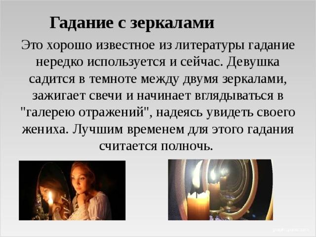 Гадание с зеркалами Это хорошо известное из литературы гадание нередко используется и сейчас. Девушка садится в темноте между двумя зеркалами, зажигает свечи и начинает вглядываться в