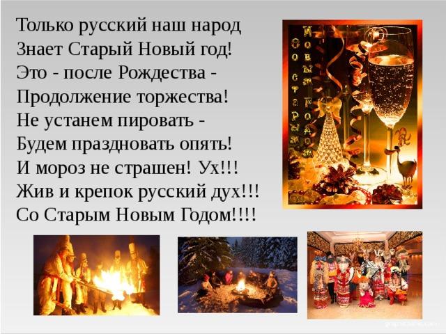 Только русский наш народ  Знает Старый Новый год!  Это - после Рождества -  Продолжение торжества!  Не устанем пировать -  Будем праздновать опять!  И мороз не страшен! Ух!!!  Жив и крепок русский дух!!!  Со Старым Новым Годом!!!!