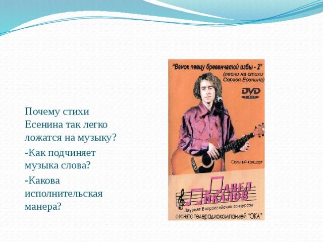 Почему стихи Есенина так легко ложатся на музыку? -Как подчиняет музыка слова? -Какова исполнительская манера?