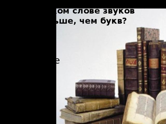 В каком слове звуков больше, чем букв?