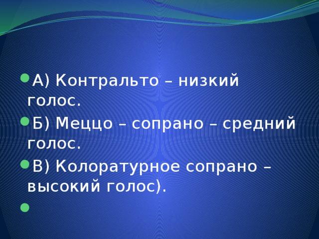 А) Контральто – низкий голос. Б) Меццо – сопрано – средний голос. В) Колоратурное сопрано – высокий голос).