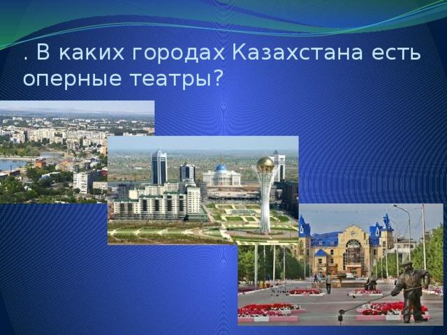 . В каких городах Казахстана есть оперные театры?