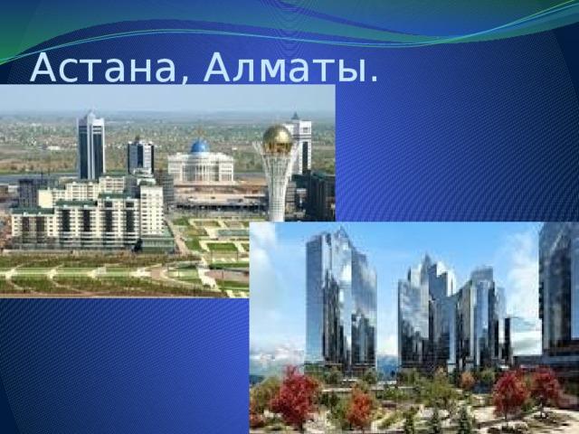 Астана, Алматы.