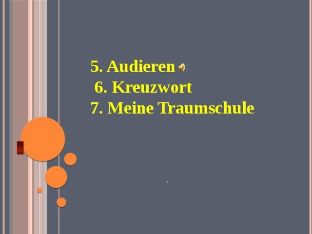 5. Audieren  6. Kreuzwort 7. Meine Traumschule   Аудирование. Кроссворд. Школа моей мечты. . 3