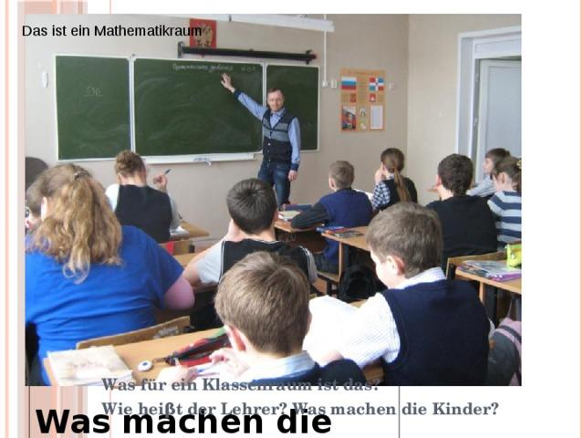 Das ist ein Mathematikraum Was fur ein Raum ist das? Wie heisst die Lehrerin? Was machen die Kinder? По фотографии ответить на вопросы для описания классного помещения Was für ein Klassenraum ist das? Wie heiβt der Lehrer? Was machen die Kinder? 3