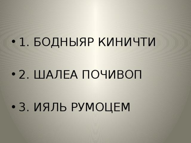 1. БОДНЫЯР КИНИЧТИ 2. ШАЛЕА ПОЧИВОП 3. ИЯЛЬ РУМОЦЕМ