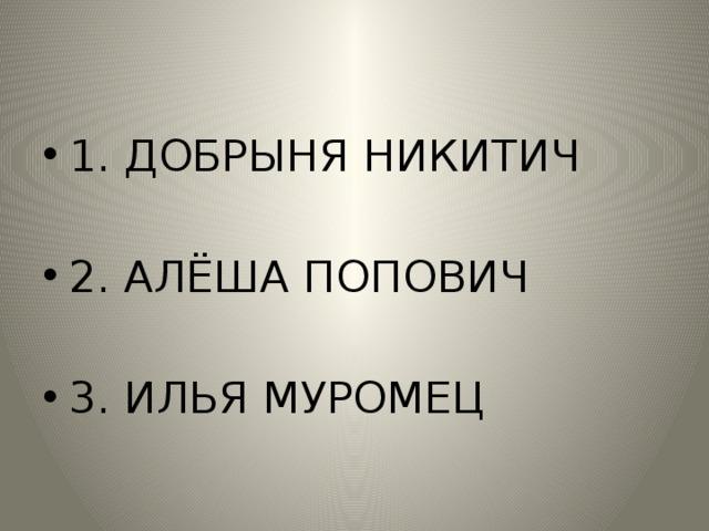 1. ДОБРЫНЯ НИКИТИЧ 2. АЛЁША ПОПОВИЧ 3. ИЛЬЯ МУРОМЕЦ