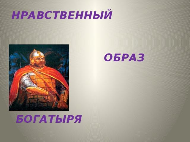 НРАВСТВЕННЫЙ   ОБРАЗ   БОГАТЫРЯ