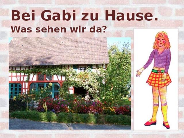 Bei Gabi zu Hause.  Was sehen wir da?