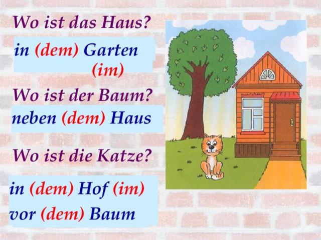 Wo ist das Haus? in (dem) Garten (im)  in (der) Garten Wo ist der Baum? neben (das) Haus neben (dem) Haus Wo ist die Katze? in (dem) Hof (im) vor (dem) Baum in (der) Hof vor (der) Baum