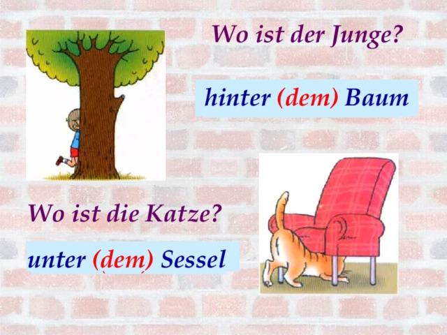 Wo ist der Junge? hinter (dem) Baum hinter (der) Baum Wo ist die Katze? unter (dem) Sessel unter (der) Sessel