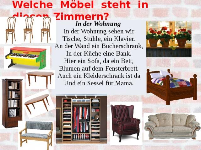 Welche Möbel steht in diesen Zimmern?  In der Wohnung In der Wohnung sehen wir Tische, Stühle, ein Klavier. An der Wand ein Bücherschrank, In der Küche eine Bank. Hier ein Sofa, da ein Bett, Blumen auf dem Fensterbrett. Auch ein Kleiderschrank ist da Und ein Sessel für Mama.