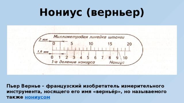 Нониус (верньер) Пьер Вернье – французский изобретатель измерительного инструмента, носящего его имя «вернье́р», но называемого также нониусом