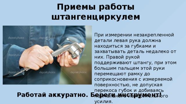 Приемы работы штангенциркулем При измерении незакрепленной детали левая рука должна находиться за губками и захватывать деталь недалеко от них. Правой рукой поддерживают штангу, при этом большим пальцем этой руки перемещают рамку до соприкосновения с измеряемой поверхностью, не допуская перекоса губок и добиваясь нормального измерительного усилия. Работай аккуратно. Береги инструмент!