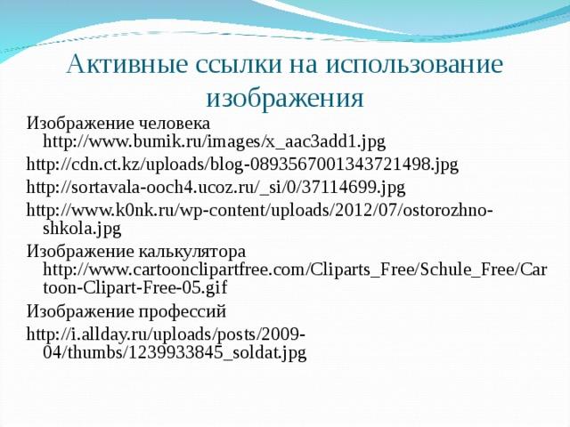 Активные ссылки на использование изображения Изображение человека http://www.bumik.ru/images/x_aac3add1.jpg http://cdn.ct.kz/uploads/blog-0893567001343721498.jpg http://sortavala-ooch4.ucoz.ru/_si/0/37114699.jpg http://www.k0nk.ru/wp-content/uploads/2012/07/ostorozhno-shkola.jpg Изображение калькулятора http://www.cartoonclipartfree.com/Cliparts_Free/Schule_Free/Cartoon-Clipart-Free-05.gif Изображение профессий http://i.allday.ru/uploads/posts/2009-04/thumbs/1239933845_soldat.jpg