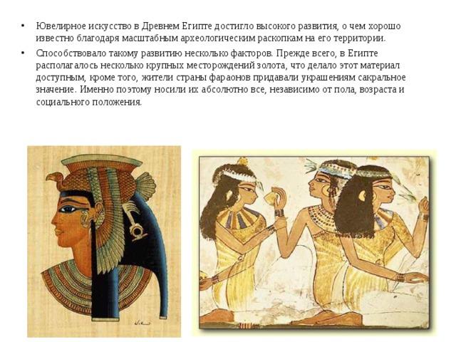 Ювелирное искусство в Древнем Египте достигло высокого развития, о чем хорошо известно благодаря масштабным археологическим раскопкам на его территории. Способствовало такому развитию несколько факторов. Прежде всего, в Египте располагалось несколько крупных месторождений золота, что делало этот материал доступным, кроме того, жители страны фараонов придавали украшениям сакральное значение. Именно поэтомуносили их абсолютно все, независимо от пола, возраста и социального положения.