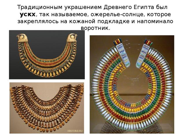 Традиционным украшением Древнего Египта был ускх , так называемое, ожерелье-солнце, которое закреплялось на кожаной подкладке и напоминало воротник.