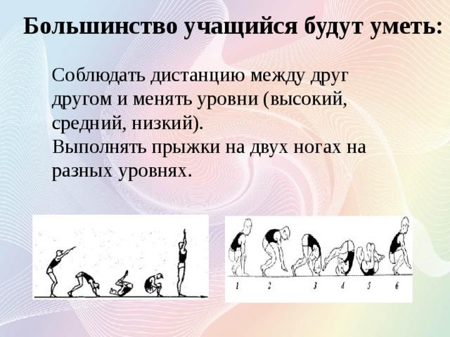 Большинство учащийся будут уметь: Соблюдать дистанцию между друг другом и менять уровни (высокий, средний, низкий). Выполнять прыжки на двух ногах на разных уровнях.