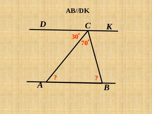 AB//DK D C K о 30 о 70 ? ? A В