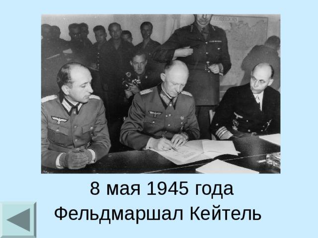 8 мая 1945 года Фельдмаршал Кейтель