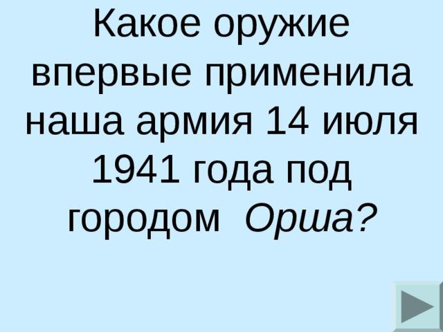 Какое оружие впервые применила наша армия 14 июля 1941 года под городом  Орша?
