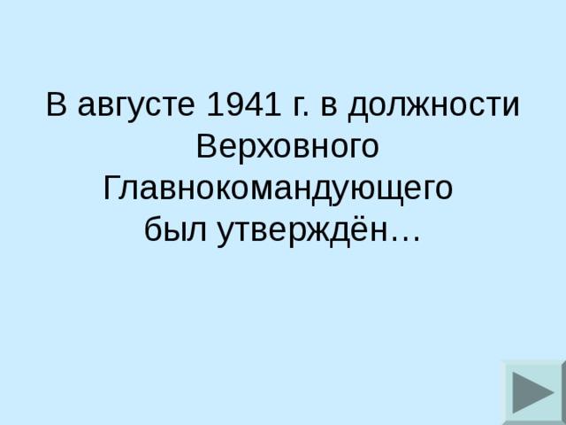 В августе 1941 г. в должности  Верховного Главнокомандующего был утверждён…