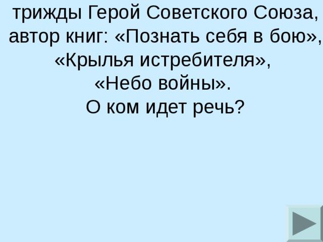 Маршал авиации, трижды Герой Советского Союза,  автор книг: «Познать себя в бою», «Крылья истребителя», «Небо войны». О ком идет речь?